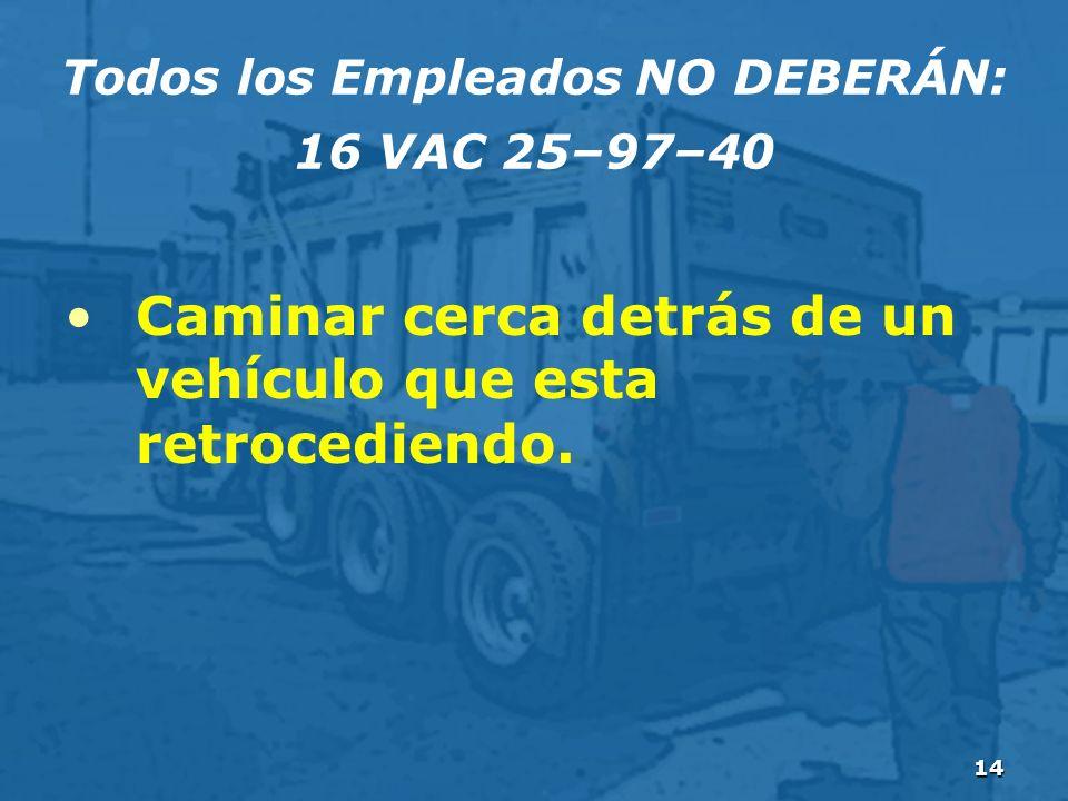 14 Todos los Empleados NO DEBERÁN: 16 VAC 25–97–40 Caminar cerca detrás de un vehículo que esta retrocediendo.
