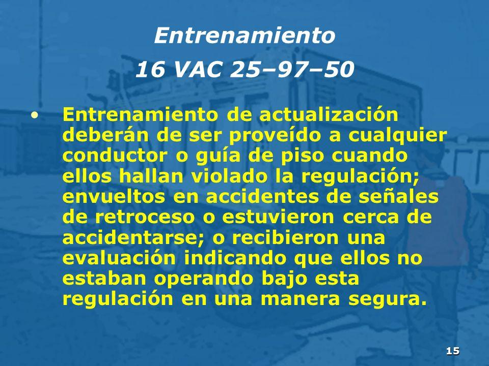 15 Entrenamiento 16 VAC 25–97–50 Entrenamiento de actualización deberán de ser proveído a cualquier conductor o guía de piso cuando ellos hallan violado la regulación; envueltos en accidentes de señales de retroceso o estuvieron cerca de accidentarse; o recibieron una evaluación indicando que ellos no estaban operando bajo esta regulación en una manera segura.