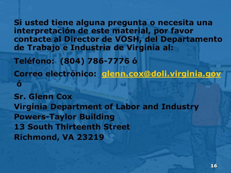 16 Si usted tiene alguna pregunta o necesita una interpretación de este material, por favor contacte al Director de VOSH, del Departamento de Trabajo e Industria de Virginia al: Teléfono: (804) 786-7776 ó Correo electrónico: glenn.cox@doli.virginia.govglenn.cox@doli.virginia.gov ó Sr.