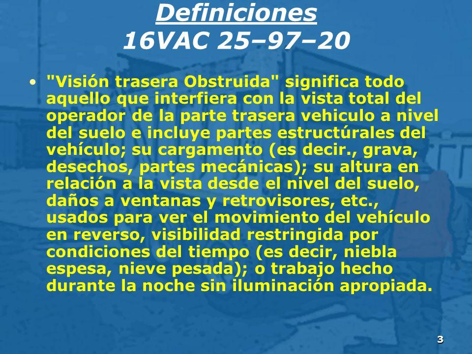 3 Definiciones 16VAC 25–97–20 Visión trasera Obstruida significa todo aquello que interfiera con la vista total del operador de la parte trasera vehiculo a nivel del suelo e incluye partes estructúrales del vehículo; su cargamento (es decir., grava, desechos, partes mecánicas); su altura en relación a la vista desde el nivel del suelo, daños a ventanas y retrovisores, etc., usados para ver el movimiento del vehículo en reverso, visibilidad restringida por condiciones del tiempo (es decir, niebla espesa, nieve pesada); o trabajo hecho durante la noche sin iluminación apropiada.