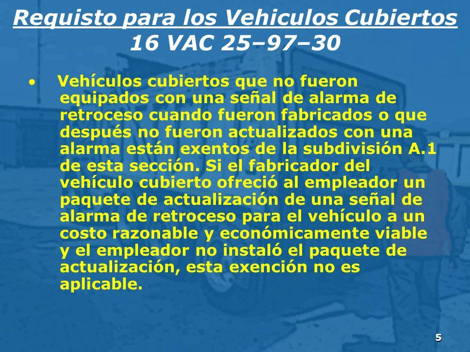 5 Requisto para los Vehiculos Cubiertos 16 VAC 25–97–30 Vehículos cubiertos que no fueron equipados con una señal de alarma de retroceso cuando fueron fabricados o que después no fueron actualizados con una alarma están exentos de la subdivisión A.1 de esta sección.