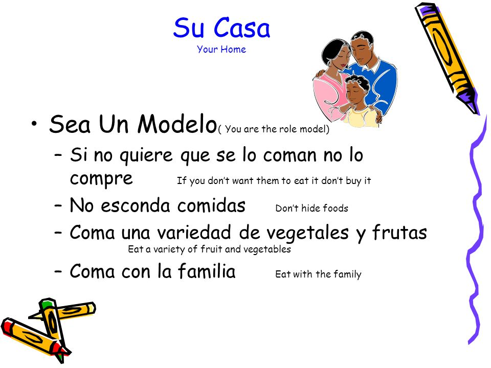 Su Casa Your Home Usted manda (You are the boss) Quiera y acepte a su niño(a) (Love and accept your child) Recompense con amor y tiempo juntos no con comida (Reward with love and time together not food) Goce de comidas con toda la familia (Enjoy meals with the whole family)