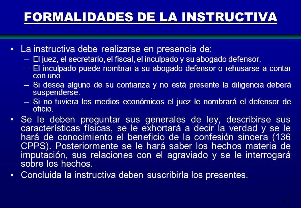 107 FORMALIDADES DE LA INSTRUCTIVA La instructiva debe realizarse en presencia de: –El juez, el secretario, el fiscal, el inculpado y su abogado defen