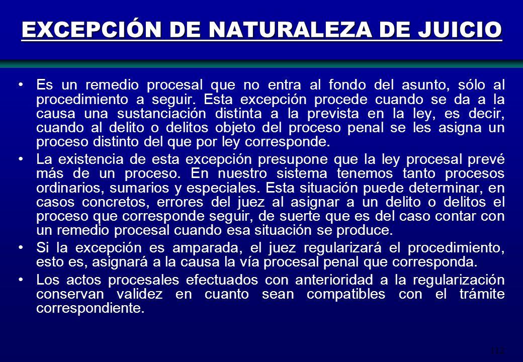 112 EXCEPCIÓN DE NATURALEZA DE JUICIO Es un remedio procesal que no entra al fondo del asunto, sólo al procedimiento a seguir. Esta excepción procede