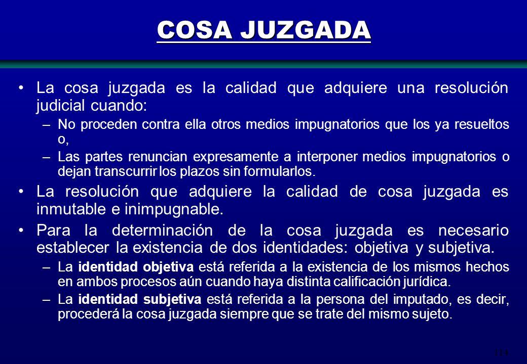 114 COSA JUZGADA La cosa juzgada es la calidad que adquiere una resolución judicial cuando: –No proceden contra ella otros medios impugnatorios que lo