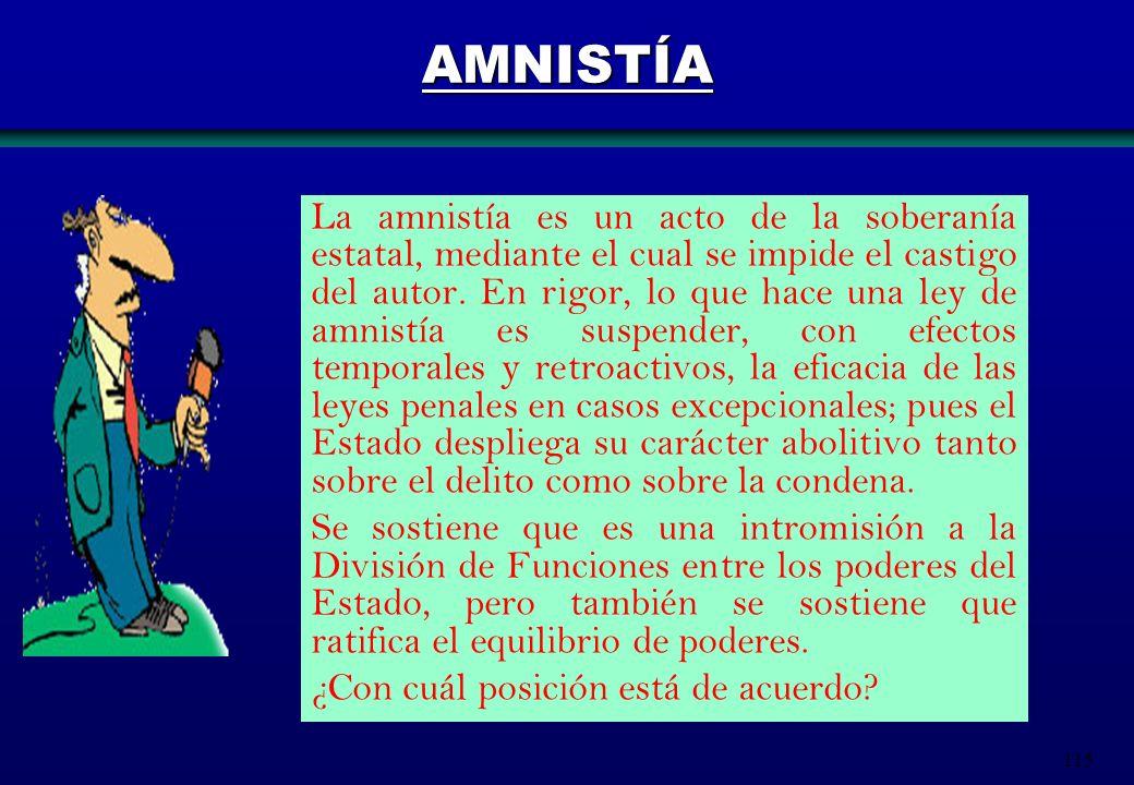 115 AMNISTÍA La amnistía es un acto de la soberanía estatal, mediante el cual se impide el castigo del autor. En rigor, lo que hace una ley de amnistí
