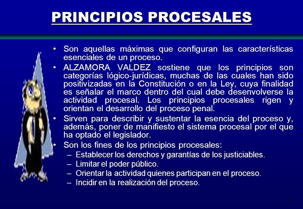 12 PRINCIPIOS PROCESALES Son aquellas máximas que configuran las características esenciales de un proceso. ALZAMORA VALDEZ sostiene que los principios