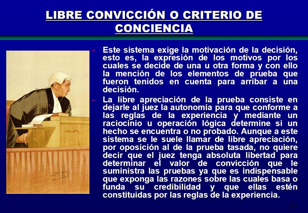 135 LIBRE CONVICCIÓN O CRITERIO DE CONCIENCIA -Este sistema exige la motivación de la decisión, esto es, la expresión de los motivos por los cuales se