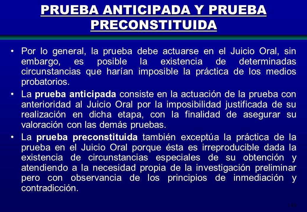 140 PRUEBA ANTICIPADA Y PRUEBA PRECONSTITUIDA Por lo general, la prueba debe actuarse en el Juicio Oral, sin embargo, es posible la existencia de dete