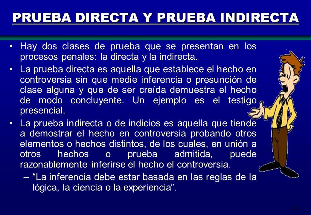 142 PRUEBA DIRECTA Y PRUEBA INDIRECTA Hay dos clases de prueba que se presentan en los procesos penales: la directa y la indirecta. La prueba directa