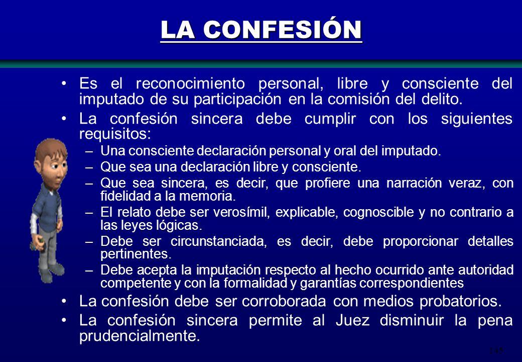 145 LA CONFESIÓN Es el reconocimiento personal, libre y consciente del imputado de su participación en la comisión del delito. La confesión sincera de