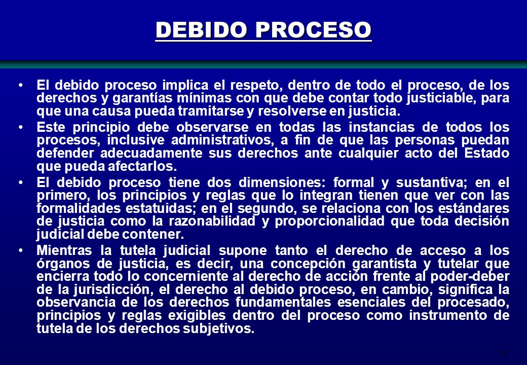 15 DEBIDO PROCESO El debido proceso implica el respeto, dentro de todo el proceso, de los derechos y garantías mínimas con que debe contar todo justic