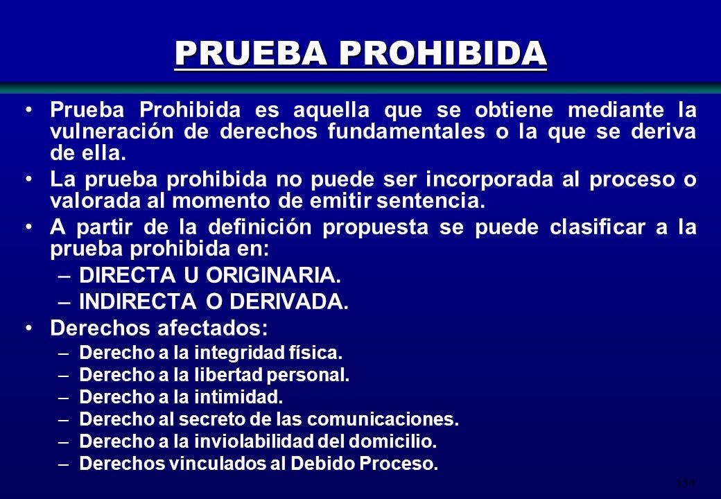 154 Prueba Prohibida es aquella que se obtiene mediante la vulneración de derechos fundamentales o la que se deriva de ella. La prueba prohibida no pu