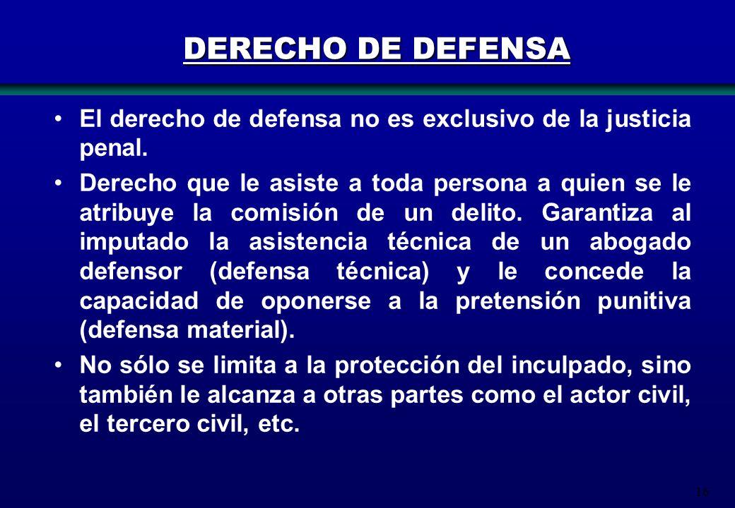 16 DERECHO DE DEFENSA El derecho de defensa no es exclusivo de la justicia penal. Derecho que le asiste a toda persona a quien se le atribuye la comis