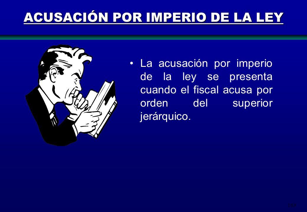 163 ACUSACIÓN POR IMPERIO DE LA LEY La acusación por imperio de la ley se presenta cuando el fiscal acusa por orden del superior jerárquico.