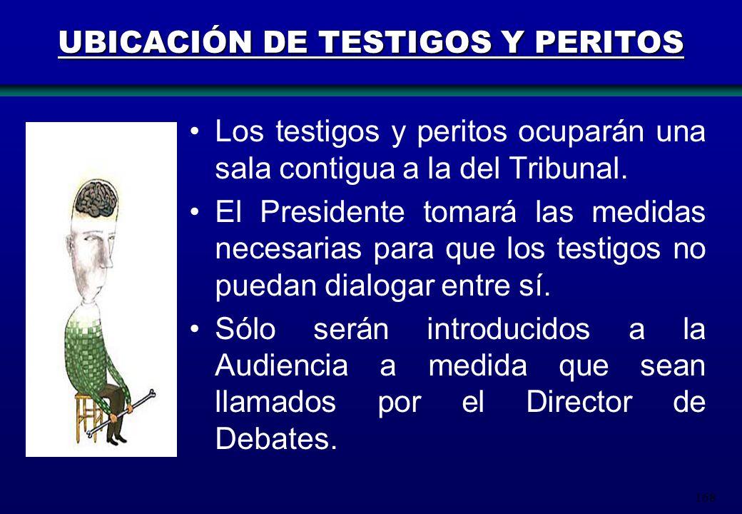 168 UBICACIÓN DE TESTIGOS Y PERITOS Los testigos y peritos ocuparán una sala contigua a la del Tribunal. El Presidente tomará las medidas necesarias p