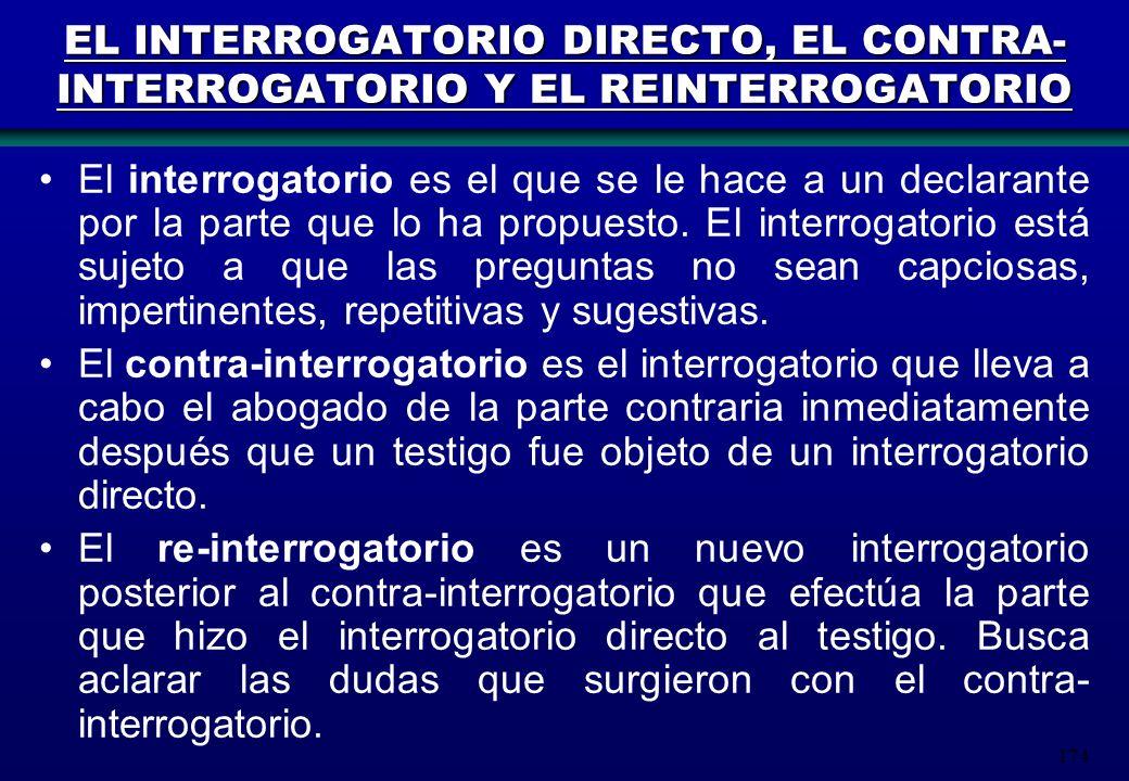 174 EL INTERROGATORIO DIRECTO, EL CONTRA- INTERROGATORIO Y EL REINTERROGATORIO El interrogatorio es el que se le hace a un declarante por la parte que