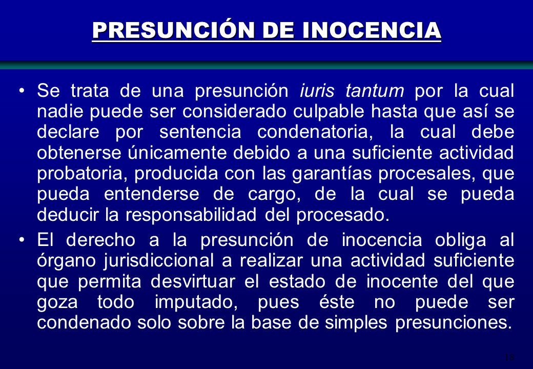 18 PRESUNCIÓN DE INOCENCIA Se trata de una presunción iuris tantum por la cual nadie puede ser considerado culpable hasta que así se declare por sente