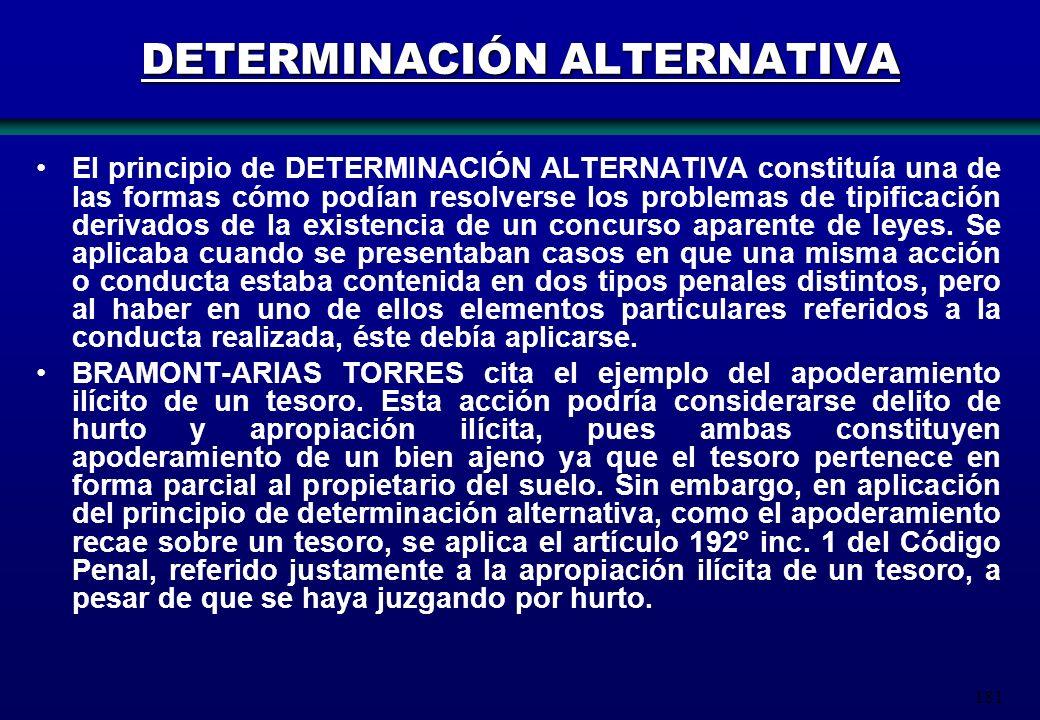 181 DETERMINACIÓN ALTERNATIVA El principio de DETERMINACIÓN ALTERNATIVA constituía una de las formas cómo podían resolverse los problemas de tipificac