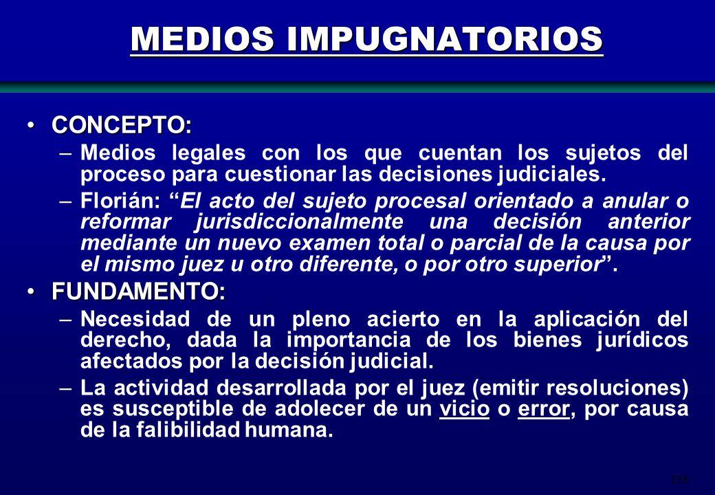186 MEDIOS IMPUGNATORIOS CONCEPTO:CONCEPTO: –Medios legales con los que cuentan los sujetos del proceso para cuestionar las decisiones judiciales. –Fl
