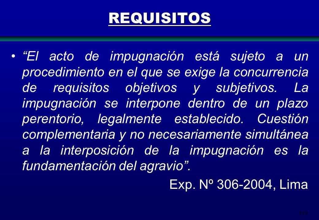 188 REQUISITOS El acto de impugnación está sujeto a un procedimiento en el que se exige la concurrencia de requisitos objetivos y subjetivos. La impug