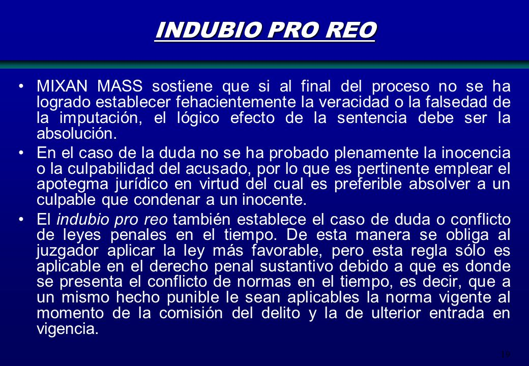 19 INDUBIO PRO REO MIXAN MASS sostiene que si al final del proceso no se ha logrado establecer fehacientemente la veracidad o la falsedad de la imputa