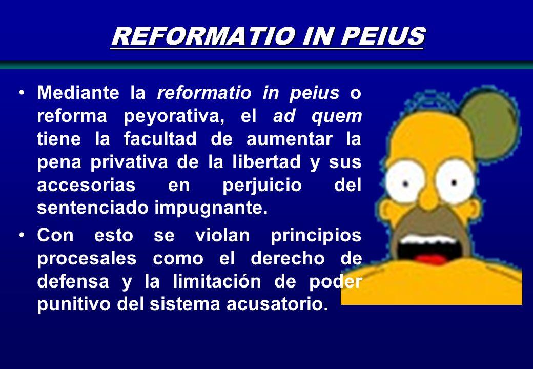 REFORMATIO IN PEIUS Mediante la reformatio in peius o reforma peyorativa, el ad quem tiene la facultad de aumentar la pena privativa de la libertad y