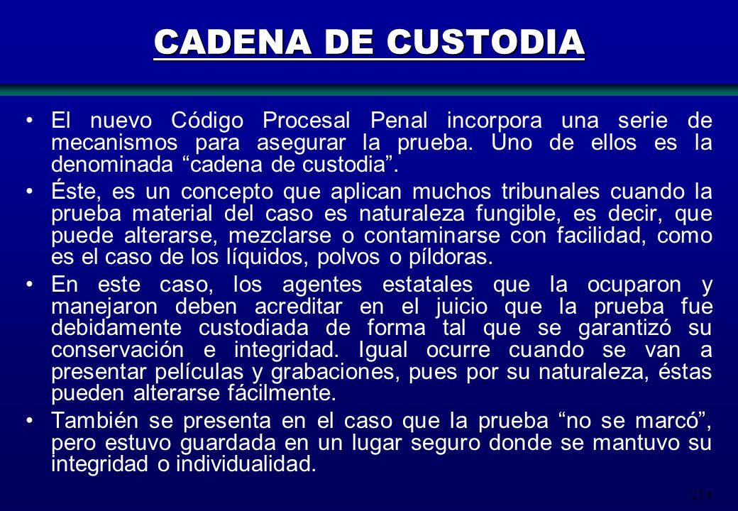 214 CADENA DE CUSTODIA El nuevo Código Procesal Penal incorpora una serie de mecanismos para asegurar la prueba. Uno de ellos es la denominada cadena