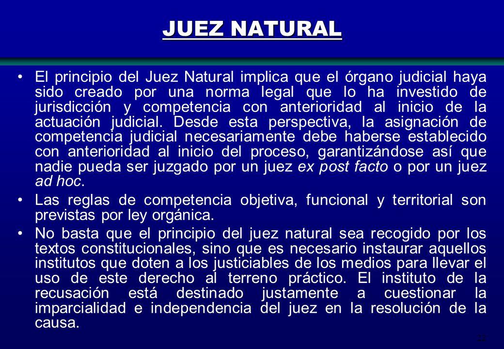 22 JUEZ NATURAL El principio del Juez Natural implica que el órgano judicial haya sido creado por una norma legal que lo ha investido de jurisdicción