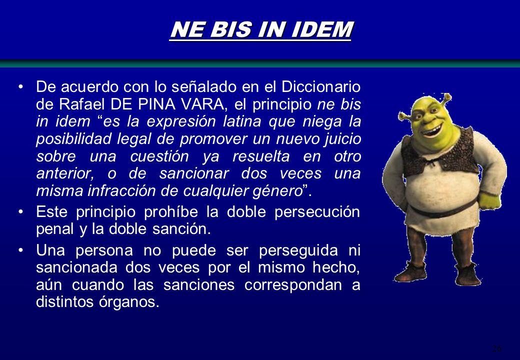 26 NE BIS IN IDEM De acuerdo con lo señalado en el Diccionario de Rafael DE PINA VARA, el principio ne bis in idem es la expresión latina que niega la