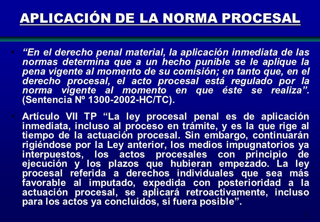 27 APLICACIÓN DE LA NORMA PROCESAL En el derecho penal material, la aplicación inmediata de las normas determina que a un hecho punible se le aplique
