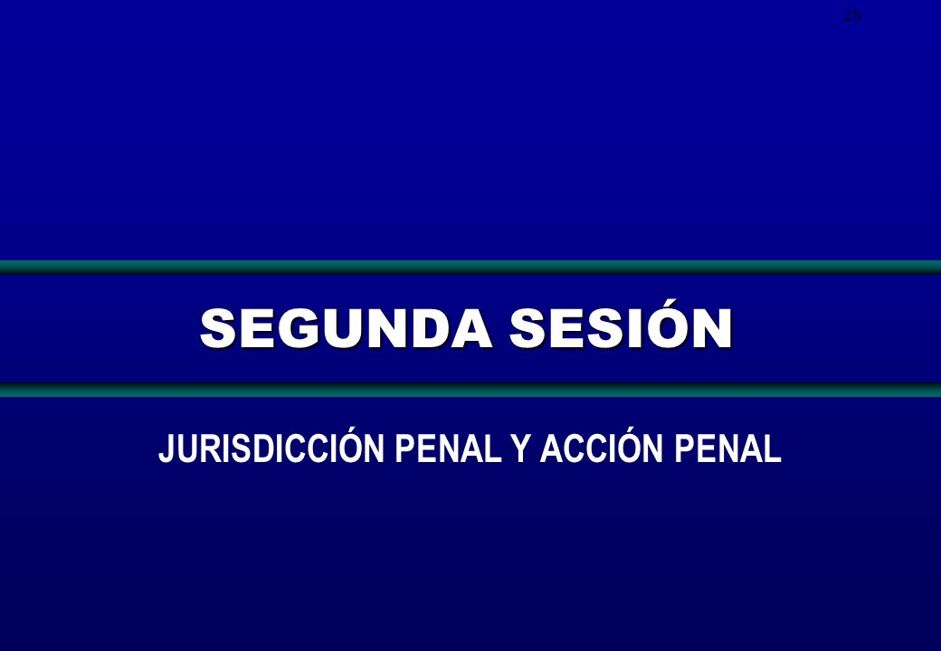 28 SEGUNDA SESIÓN JURISDICCIÓN PENAL Y ACCIÓN PENAL