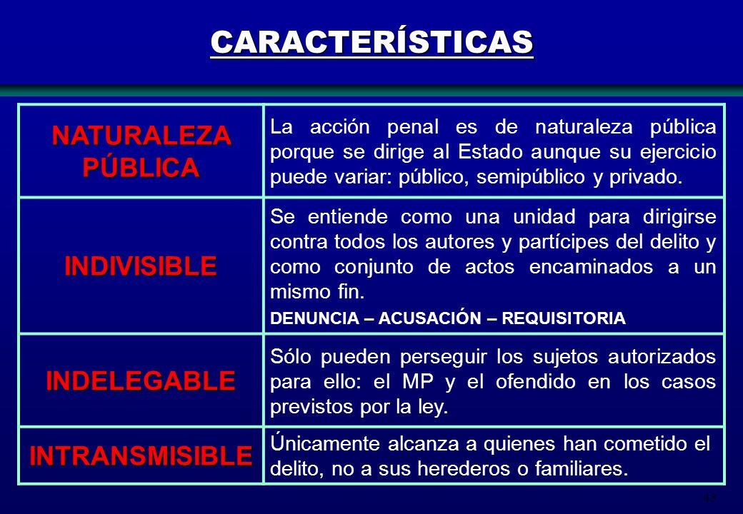 43 CARACTERÍSTICAS NATURALEZA PÚBLICA La acción penal es de naturaleza pública porque se dirige al Estado aunque su ejercicio puede variar: público, s