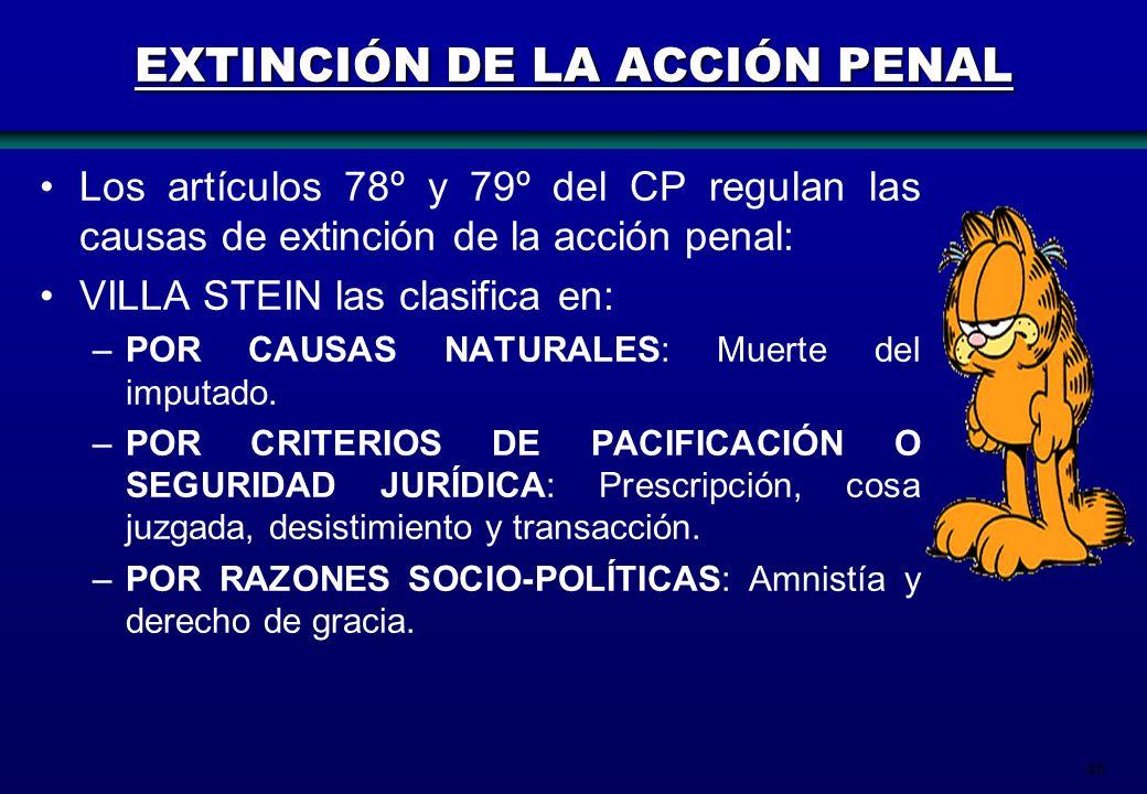 46 EXTINCIÓN DE LA ACCIÓN PENAL Los artículos 78º y 79º del CP regulan las causas de extinción de la acción penal: VILLA STEIN las clasifica en: –POR