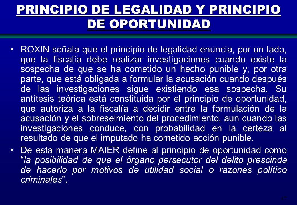 47 PRINCIPIO DE LEGALIDAD Y PRINCIPIO DE OPORTUNIDAD ROXIN señala que el principio de legalidad enuncia, por un lado, que la fiscalía debe realizar in