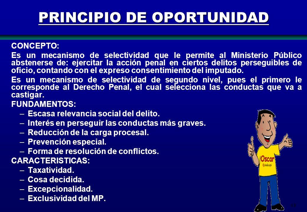 48 PRINCIPIO DE OPORTUNIDAD CONCEPTO: Es un mecanismo de selectividad que le permite al Ministerio Público abstenerse de: ejercitar la acción penal en