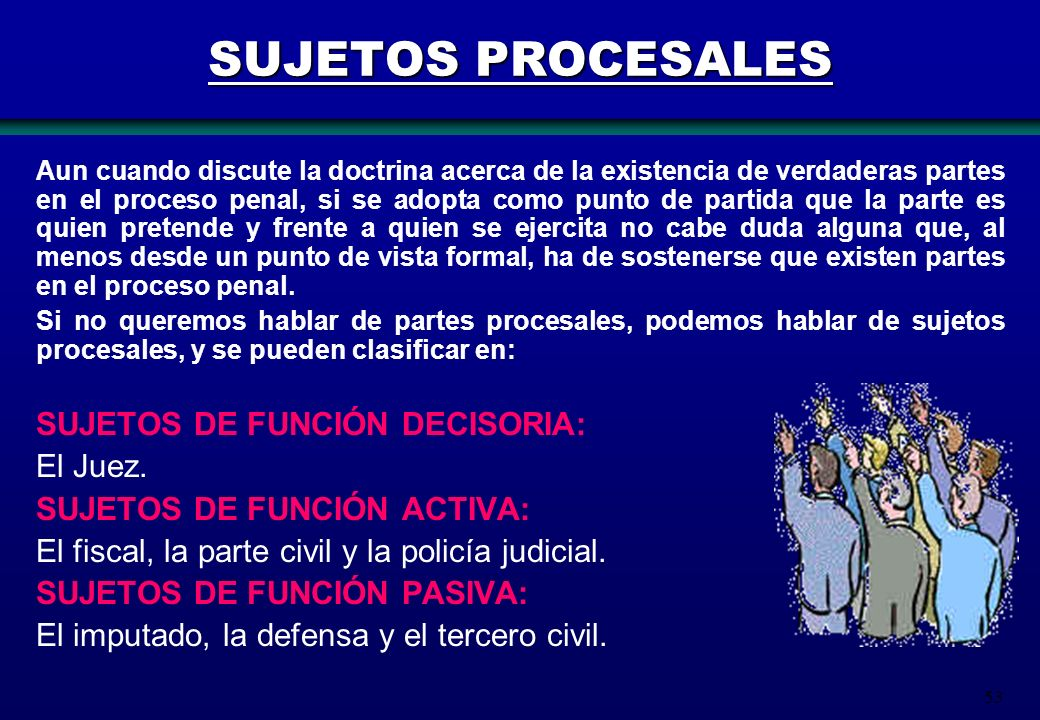 53 SUJETOS PROCESALES Aun cuando discute la doctrina acerca de la existencia de verdaderas partes en el proceso penal, si se adopta como punto de part