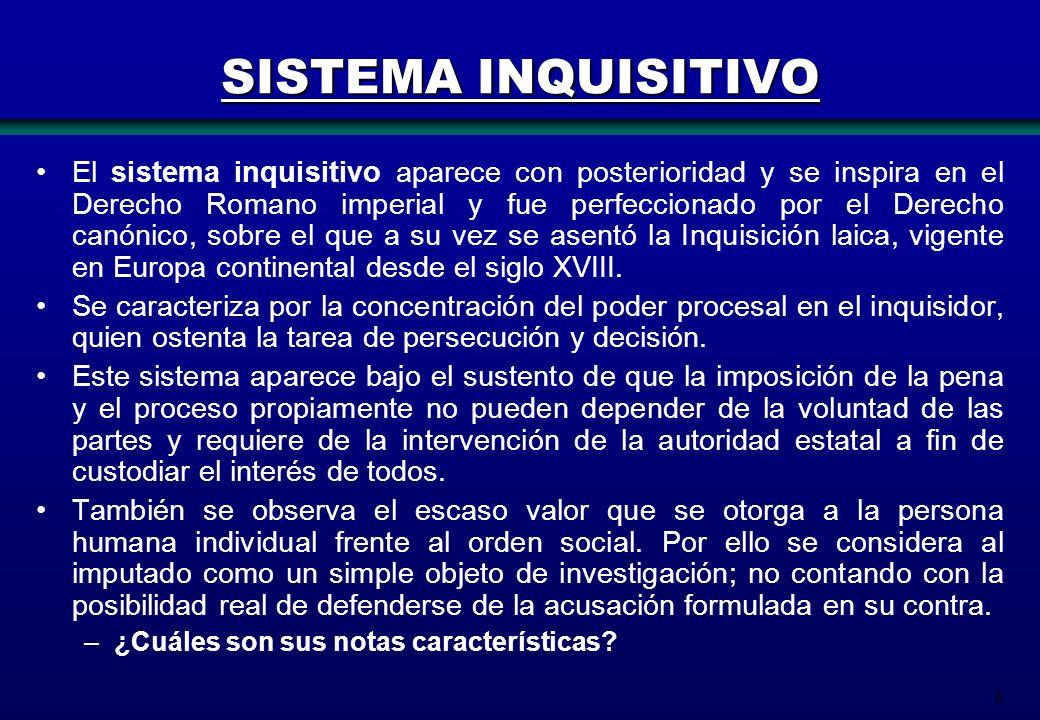 8 SISTEMA INQUISITIVO El sistema inquisitivo aparece con posterioridad y se inspira en el Derecho Romano imperial y fue perfeccionado por el Derecho c