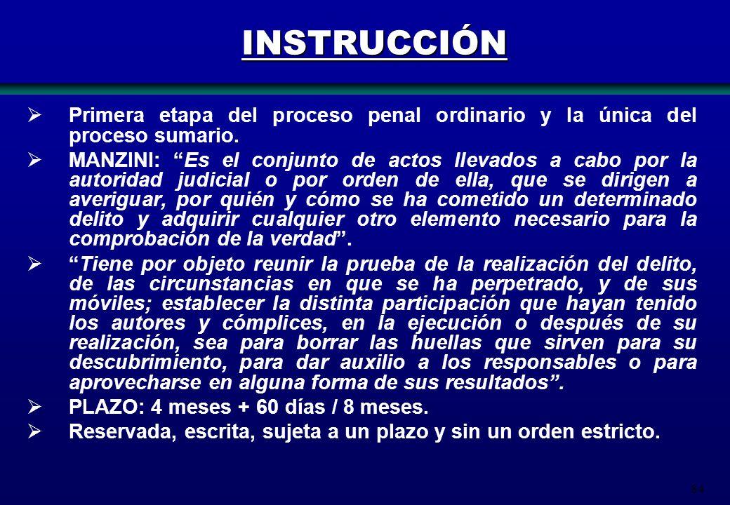84 INSTRUCCIÓN Primera etapa del proceso penal ordinario y la única del proceso sumario. MANZINI: Es el conjunto de actos llevados a cabo por la autor