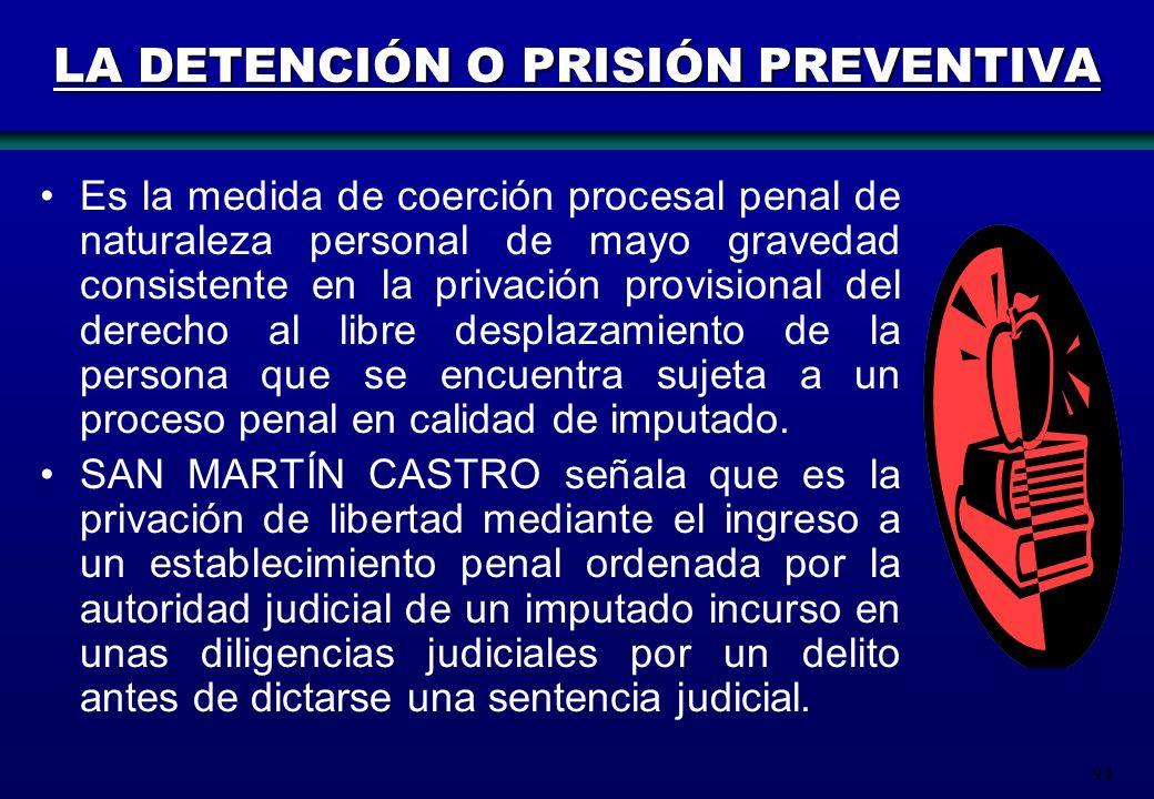 94 LA DETENCIÓN O PRISIÓN PREVENTIVA Es la medida de coerción procesal penal de naturaleza personal de mayo gravedad consistente en la privación provi