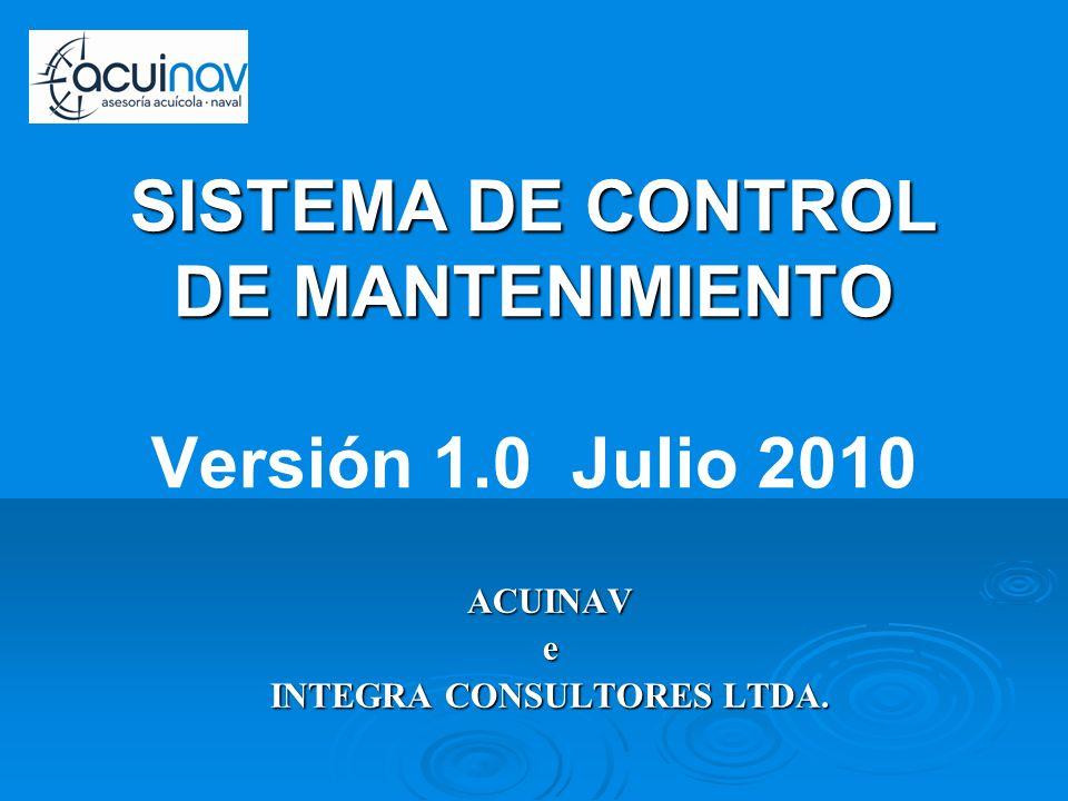 ACUINAVe INTEGRA CONSULTORES LTDA. SISTEMA DE CONTROL DE MANTENIMIENTO SISTEMA DE CONTROL DE MANTENIMIENTO Versión 1.0 Julio 2010
