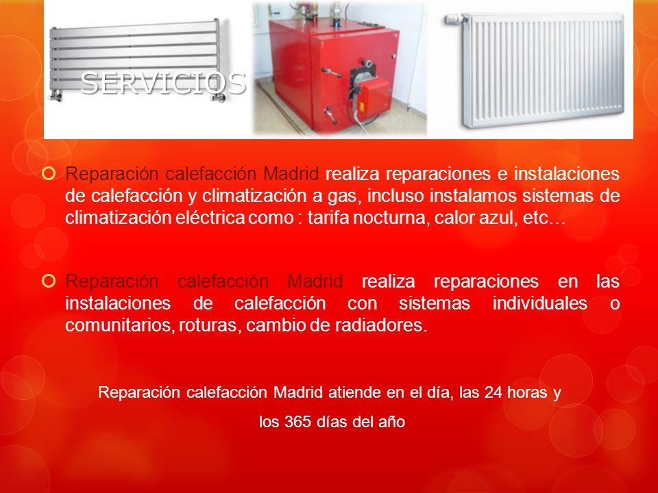 SERVICIOS Reparación calefacción Madrid realiza reparaciones e instalaciones de calefacción y climatización a gas, incluso instalamos sistemas de climatización eléctrica como : tarifa nocturna, calor azul, etc… Reparación calefacción Madrid realiza reparaciones en las instalaciones de calefacción con sistemas individuales o comunitarios, roturas, cambio de radiadores.