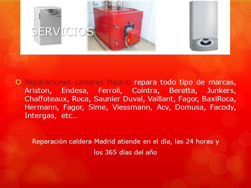 SERVICIOSSERVICIOS Reparaciones calderas Madrid repara todo tipo de marcas, Ariston, Endesa, Ferroli, Cointra, Beretta, Junkers, Chaffoteaux, Roca, Saunier Duval, Vaillant, Fagor, BaxiRoca, Hermann, Fagor, Sime, Viessmann, Acv, Domusa, Facody, Intergas, etc… Reparación caldera Madrid atiende en el día, las 24 horas y los 365 días del año