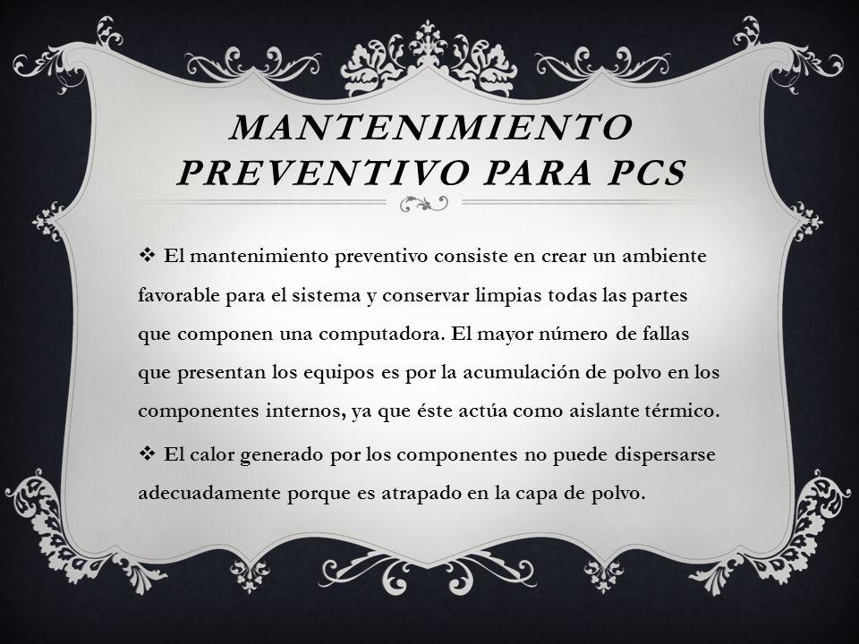 MANTENIMIENTO PREVENTIVO PARA PCS El mantenimiento preventivo consiste en crear un ambiente favorable para el sistema y conservar limpias todas las pa