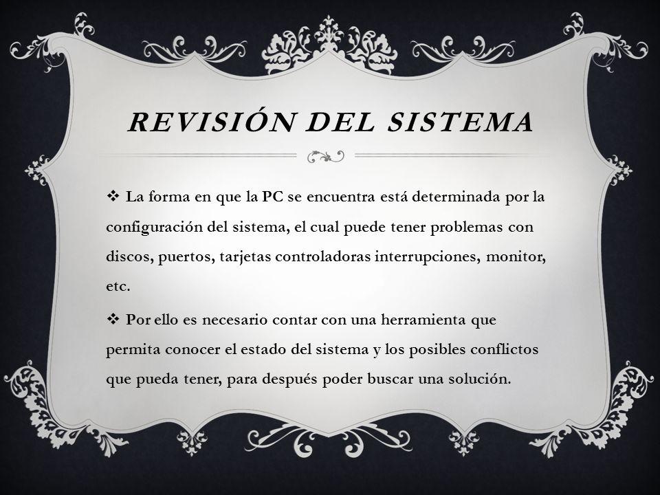 REVISIÓN DEL SISTEMA La forma en que la PC se encuentra está determinada por la configuración del sistema, el cual puede tener problemas con discos, p