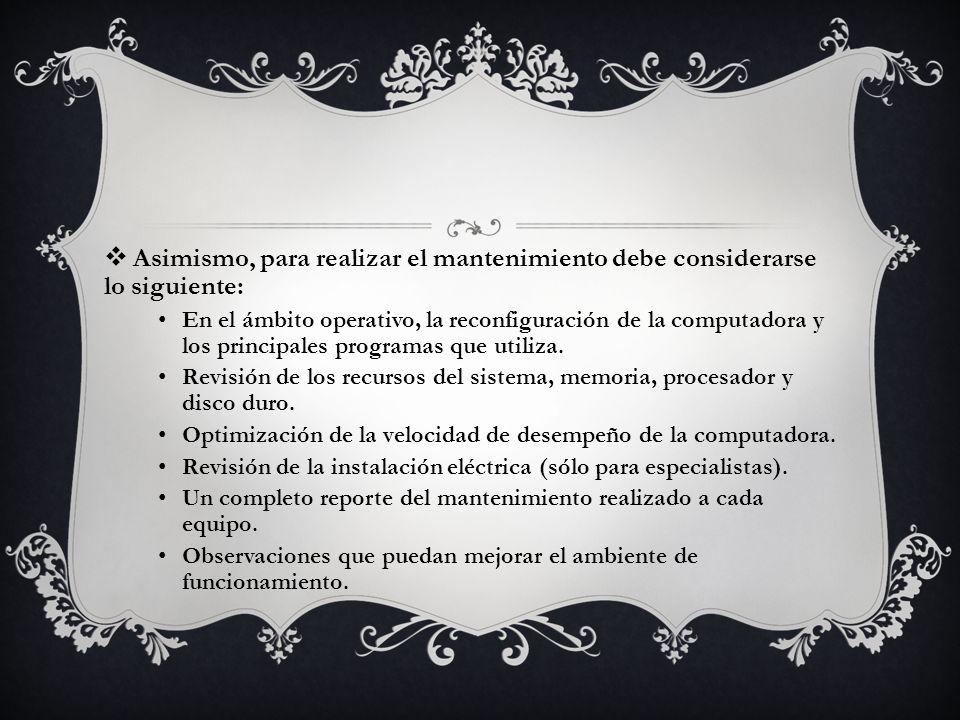 Asimismo, para realizar el mantenimiento debe considerarse lo siguiente: En el ámbito operativo, la reconfiguración de la computadora y los principale