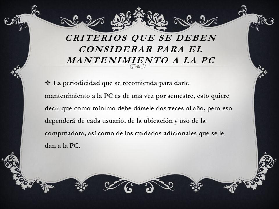 CRITERIOS QUE SE DEBEN CONSIDERAR PARA EL MANTENIMIENTO A LA PC La periodicidad que se recomienda para darle mantenimiento a la PC es de una vez por s