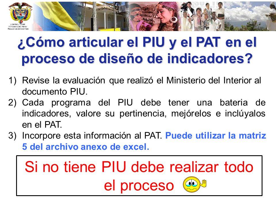 Libertad y Orden Ministerio del Interior República de Colombia ¿Cómo articular el PIU y el PAT en el proceso de diseño de indicadores? 1)Revise la eva