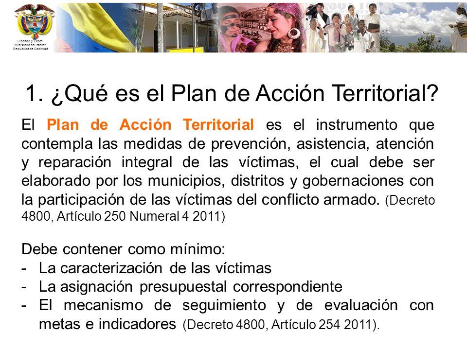 Libertad y Orden Ministerio del Interior República de Colombia 1. ¿Qué es el Plan de Acción Territorial? El Plan de Acción Territorial es el instrumen
