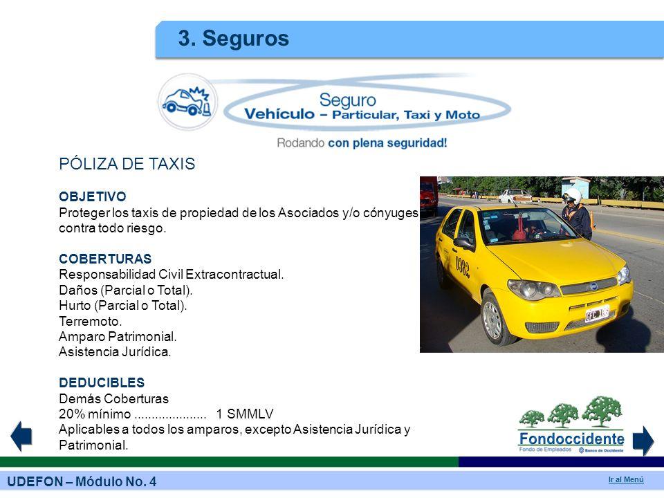 UDEFON – Módulo No. 4 Ir al Menú 3. Seguros PÓLIZA DE TAXIS OBJETIVO Proteger los taxis de propiedad de los Asociados y/o cónyuges contra todo riesgo.